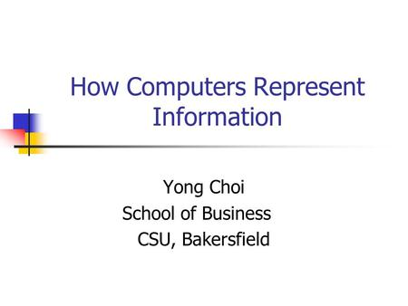 How Computers Represent Information Yong Choi School of Business CSU, Bakersfield.