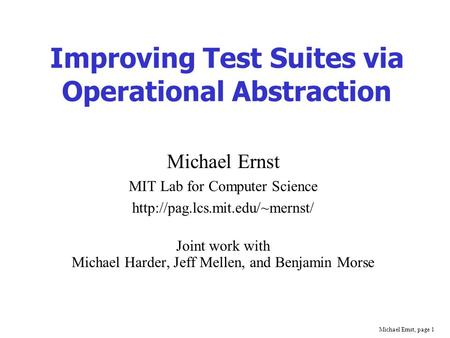 Michael Ernst, page 1 Improving Test Suites via Operational Abstraction Michael Ernst MIT Lab for Computer Science  Joint.