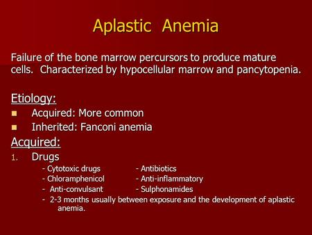 Aplastic Anemia Failure of the bone marrow percursors to produce mature cells. Characterized by hypocellular marrow and pancytopenia. Etiology: Acquired: