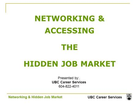UBC Career Services Networking & Hidden Job Market NETWORKING & ACCESSING THE HIDDEN JOB MARKET Presented by:. UBC Career Services 604-822-4011.