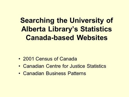 Searching the University of Alberta Library's Statistics Canada-based Websites 2001 Census of Canada Canadian Centre for Justice Statistics Canadian Business.