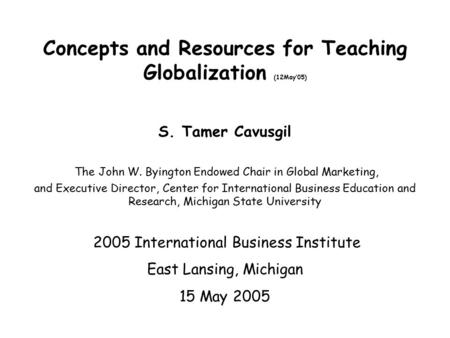 Concepts and Resources for Teaching Globalization (12May'05) S. Tamer Cavusgil The John W. Byington Endowed Chair in Global Marketing, and Executive Director,