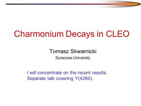 Charmonium Decays in CLEO Tomasz Skwarnicki Syracuse University I will concentrate on the recent results. Separate talk covering Y(4260).