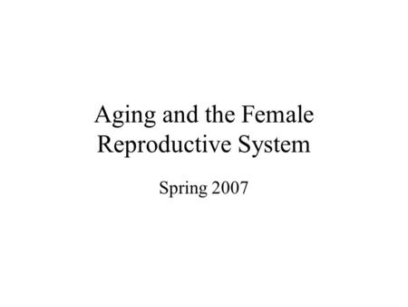 Aging and the Female Reproductive System Spring 2007.