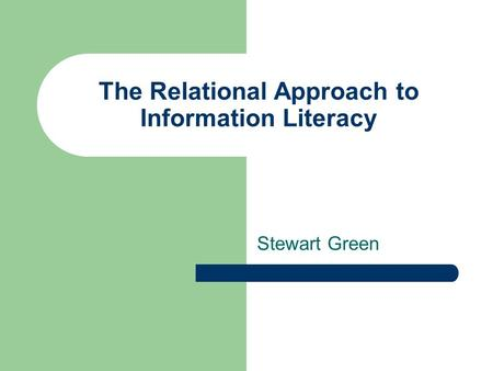 The Relational Approach to Information Literacy Stewart Green.