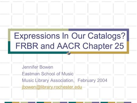 Expressions In Our Catalogs? FRBR and AACR Chapter 25 Jennifer Bowen Eastman School of Music Music Library Association, February 2004