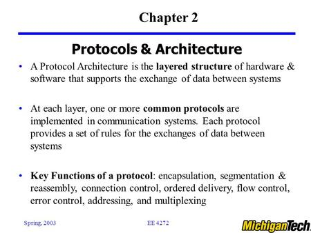 EE 4272Spring, 2003 Protocols & Architecture A Protocol Architecture is the layered structure of hardware & software that supports the exchange of data.