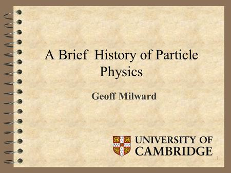 1 A Brief History of Particle Physics Geoff Milward.