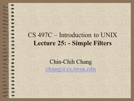 CS 497C – Introduction to UNIX Lecture 25: - Simple Filters Chin-Chih Chang