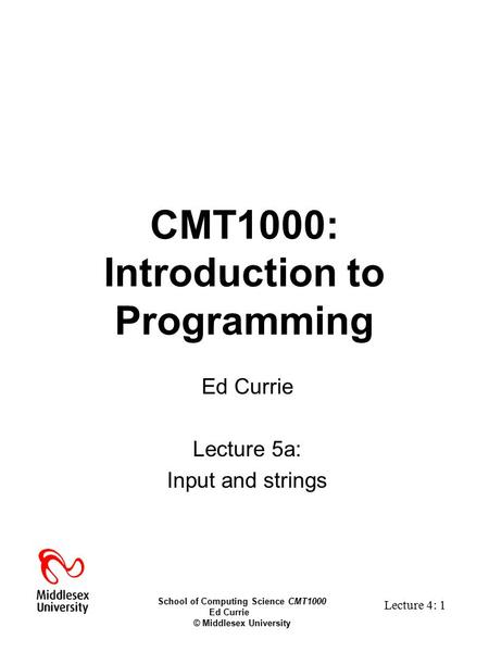 School of Computing Science CMT1000 Ed Currie © Middlesex University Lecture 4: 1 CMT1000: Introduction to Programming Ed Currie Lecture 5a: Input and.