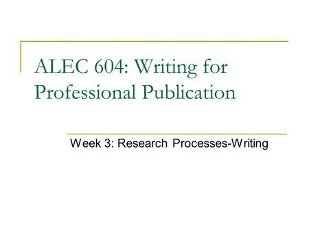 ALEC 604: Writing for Professional Publication Week 3: Research Processes-Writing.