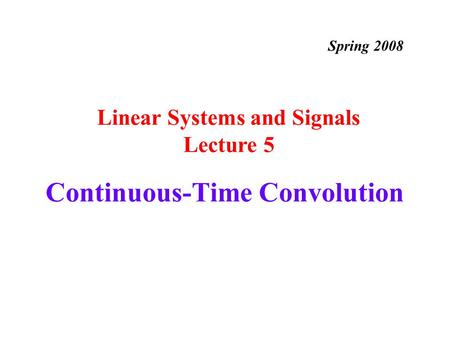 Continuous-Time Convolution Linear Systems and Signals Lecture 5 Spring 2008.