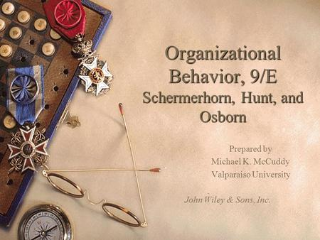 Organizational Behavior, 9/E Schermerhorn, Hunt, and Osborn Prepared by Michael K. McCuddy Valparaiso University John Wiley & Sons, Inc.