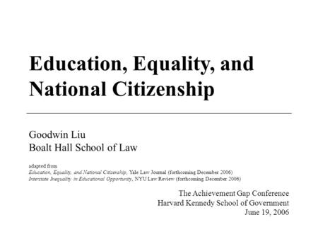 Education, Equality, and National Citizenship Goodwin Liu Boalt Hall School of Law adapted from Education, Equality, and National Citizenship, Yale Law.
