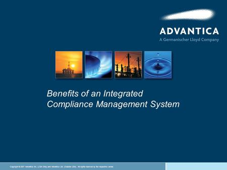 Copyright © 2007 Advantica Inc. (USA Only) and Advantica Ltd. (Outside USA). All rights reserved by the respective owner. Benefits of an Integrated Compliance.