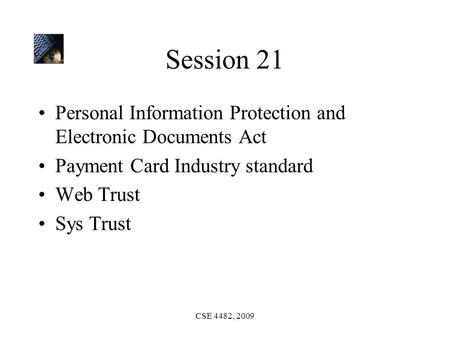 CSE 4482, 2009 Session 21 Personal Information Protection and Electronic Documents Act Payment Card Industry standard Web Trust Sys Trust.