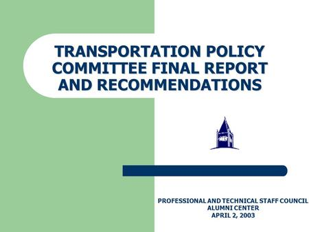 TRANSPORTATION POLICY COMMITTEE FINAL REPORT AND RECOMMENDATIONS PROFESSIONAL AND TECHNICAL STAFF COUNCIL ALUMNI CENTER APRIL 2, 2003.