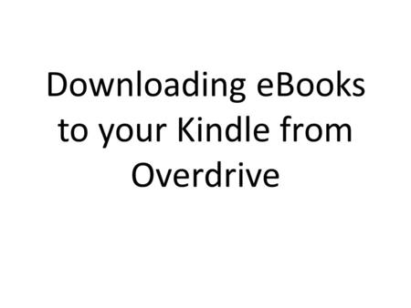 Downloading eBooks to your Kindle from Overdrive.