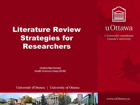 Literature Review Strategies for Researchers Heather MacDonald Health Sciences Libary (RGN)