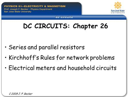 Series and parallel resistors Kirchhoff's Rules for network problems Electrical meters and household circuits DC CIRCUITS: Chapter 26 C 2009 J. F. Becker.