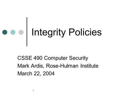 1 Integrity Policies CSSE 490 Computer Security Mark Ardis, Rose-Hulman Institute March 22, 2004.