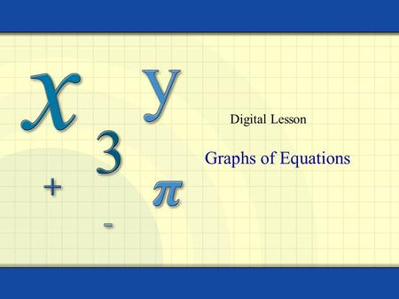 Digital Lesson Graphs of Equations. Copyright © by Houghton Mifflin Company, Inc. All rights reserved. 2 The graph of an equation in two variables x and.