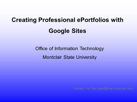 Contact: Fei Gao Office of Information Technology Montclair State University Creating Professional ePortfolios with Google Sites.