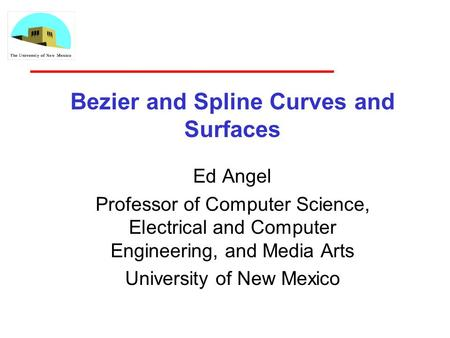 Bezier and Spline Curves and Surfaces Ed Angel Professor of Computer Science, Electrical and Computer Engineering, and Media Arts University of New Mexico.
