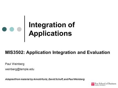 Integration of Applications MIS3502: Application Integration and Evaluation Paul Weinberg Adapted from material by Arnold Kurtz, David.