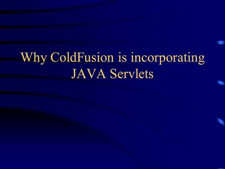 Why ColdFusion is incorporating JAVA Servlets Overview Overview of generic problem Detailed View of ColdFusion Applications of ColdFusion on Co-Op Future.