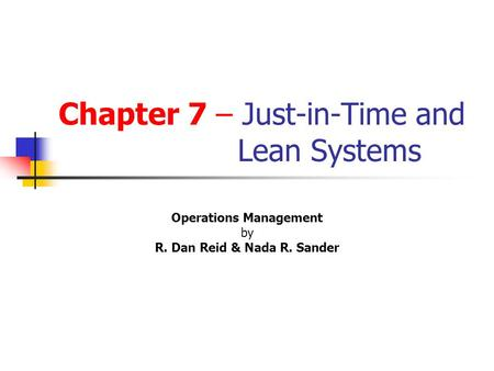 Chapter 7 – Just-in-Time and Lean Systems Operations Management by R. Dan Reid & Nada R. Sander s 2 nd Edition © Wiley 2005 PowerPoint Presentation by.