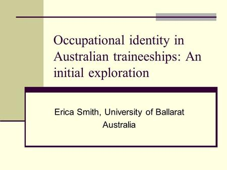 Occupational identity in Australian traineeships: An initial exploration Erica Smith, University of Ballarat Australia.