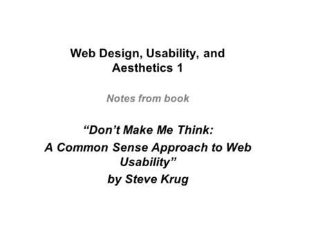 "Web Design, Usability, and Aesthetics 1 Notes from book ""Don't Make Me Think: A Common Sense Approach to Web Usability"" by Steve Krug."