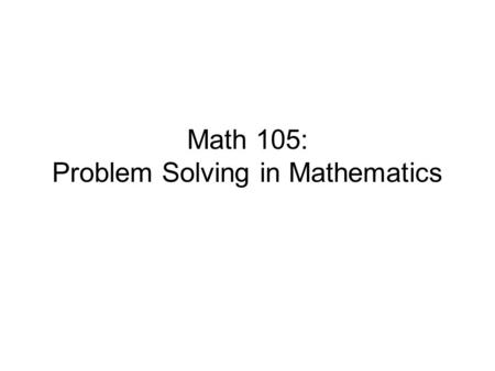 Math 105: Problem Solving in Mathematics. Course Description This course introduces students to the true nature mathematics, what mathematicians really.