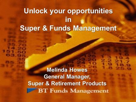 Unlock your opportunities in Super & Funds Management Melinda Howes General Manager, Super & Retirement Products Melinda Howes General Manager, Super &
