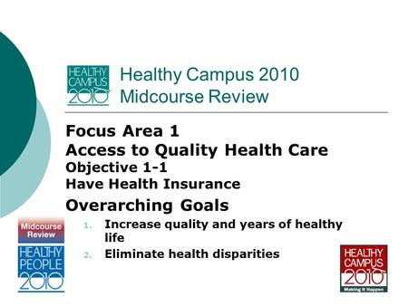 Healthy Campus 2010 Midcourse Review Focus Area 1 Access to Quality Health Care Objective 1-1 Have Health Insurance Overarching Goals 1. Increase quality.
