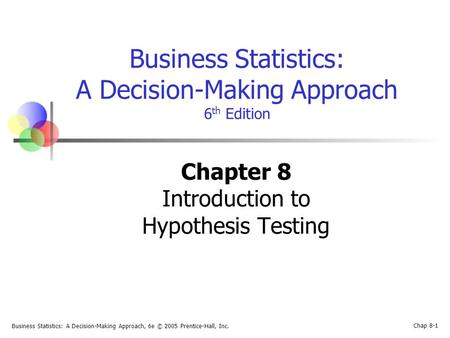 Business Statistics: A Decision-Making Approach, 6e © 2005 Prentice-Hall, Inc. Chap 8-1 Business Statistics: A Decision-Making Approach 6 th Edition Chapter.