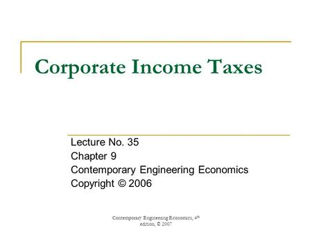 Contemporary Engineering Economics, 4 th edition, © 2007 Corporate Income Taxes Lecture No. 35 Chapter 9 Contemporary Engineering Economics Copyright ©