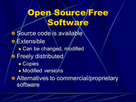 Open Source/Free Software Source code is available Extensible Can be changed, modified Freely distributed Copies Modified versions Alternatives to commercial/proprietary.