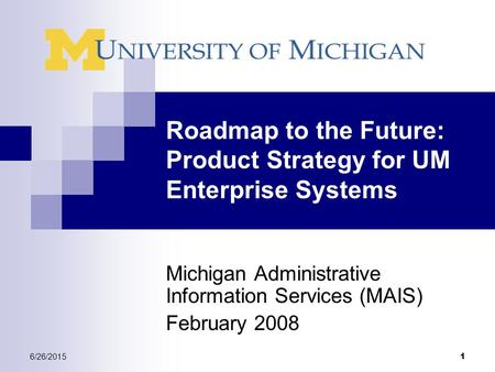 6/26/2015 1 Roadmap to the Future: Product Strategy for UM Enterprise Systems Michigan Administrative Information Services (MAIS) February 2008.