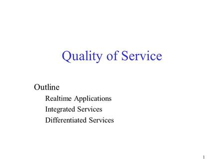1 Quality of Service Outline Realtime Applications Integrated Services Differentiated Services.