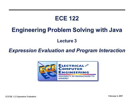 ECE122 L3: Expression Evaluation February 6, 2007 ECE 122 Engineering Problem Solving with Java Lecture 3 Expression Evaluation and Program Interaction.