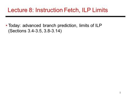 1 Lecture 8: Instruction Fetch, ILP Limits Today: advanced branch prediction, limits of ILP (Sections 3.4-3.5, 3.8-3.14)