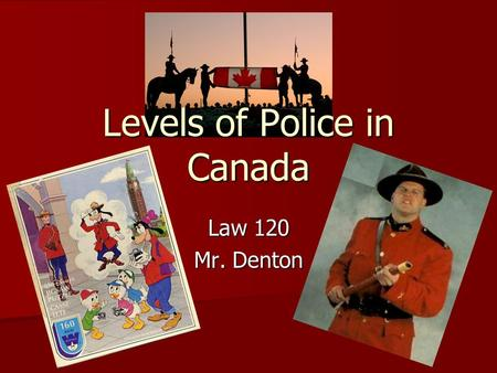 Levels of Police in Canada Law 120 Mr. Denton. Policing in Canada The most expensive component of justice system in Canada is policing. The most expensive.