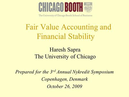 Fair Value Accounting and Financial Stability Haresh Sapra The University of Chicago Prepared for the 3 rd Annual Nykredit Symposium Copenhagen, Denmark.