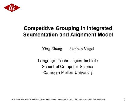 ACL 2005 WORKSHOP ON BUILDING AND USING PARALLEL TEXTS (WPT-05), Ann Arbor, MI. June 2005 1 Competitive Grouping in Integrated Segmentation and Alignment.