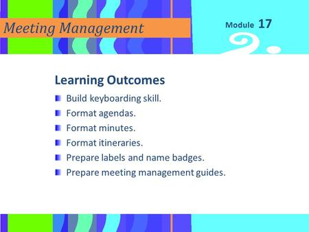 Module Meeting Management Learning Outcomes Build keyboarding skill. Format agendas. Format minutes. Format itineraries. Prepare labels and name badges.