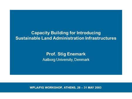 Capacity Building for Introducing Sustainable Land Administration Infrastructures Prof. Stig Enemark Aalborg University, Denmark WPLA/FIG WORKSHOP, ATHENS,
