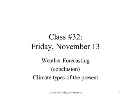 Class #32: Friday, November 131 Weather Forecasting (conclusion) Climate types of the present.