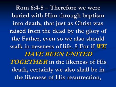 Rom 6:4-5 – Therefore we were buried with Him through baptism into death, that just as Christ was raised from the dead by the glory of the Father, even.